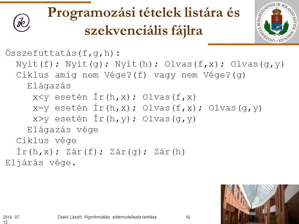 Programozási tételek listára és szekvenciális fájlra Összefuttatás(f,g,h): Nyit(f); Nyit(g); Nyit(h); Olvas(f,x); Olvas(g,y) Ciklus amíg nem Vége?(f) vagy nem Vége?(g) Elágazás x<y esetén Ír(h,x); Olvas(f,x) x=y esetén Ír(h,x); Olvas(f,x); Olvas(g,y) x>y esetén Ír(h,y); Olvas(g,y) Elágazás vége Ciklus vége Ír(h,x); Zár(f); Zár(g); Zár(h) Eljárás vége.