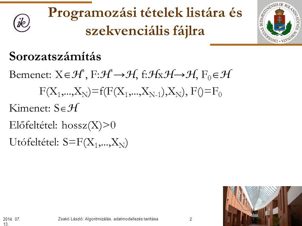 Programozási tételek listára és szekvenciális fájlra Sorozatszámítás Bemenet: X  H *, F: H * → H, f: H x H → H, F 0  H F(X 1,...,X N )=f(F(X 1,...,X N-1 ),X N ), F()=F 0 Kimenet: S  H Előfeltétel: hossz(X)>0 Utófeltétel: S=F(X 1,...,X N ) 2014.
