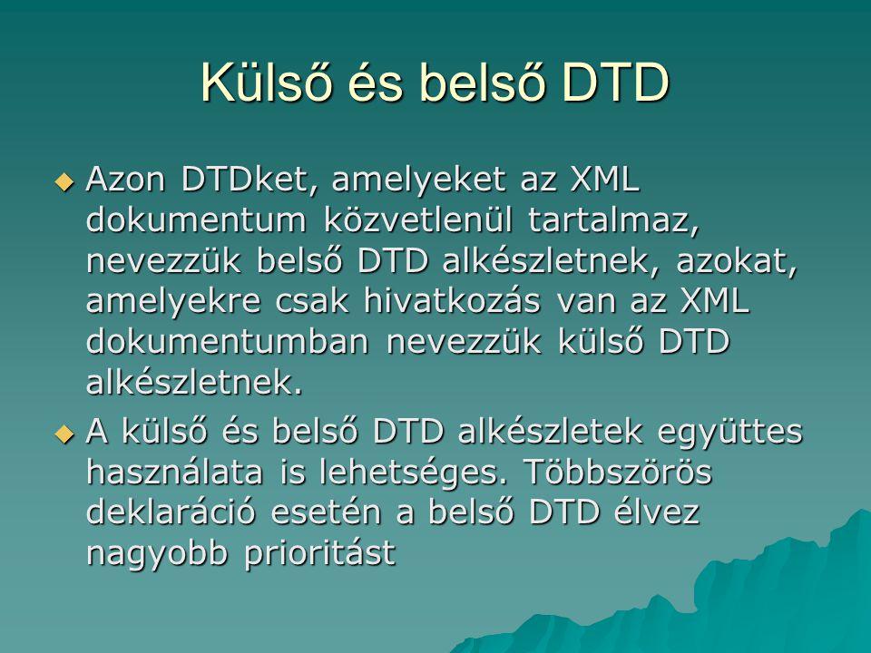 Külső és belső DTD  Azon DTDket, amelyeket az XML dokumentum közvetlenül tartalmaz, nevezzük belső DTD alkészletnek, azokat, amelyekre csak hivatkozás van az XML dokumentumban nevezzük külső DTD alkészletnek.