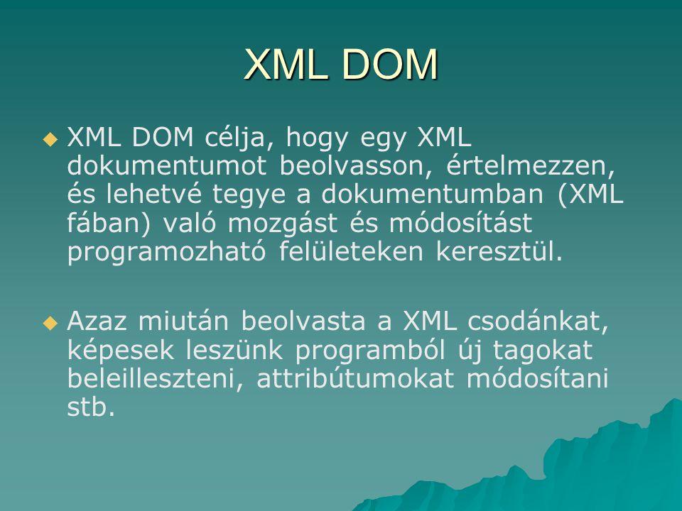 XML DOM   XML DOM célja, hogy egy XML dokumentumot beolvasson, értelmezzen, és lehetvé tegye a dokumentumban (XML fában) való mozgást és módosítást programozható felületeken keresztül.