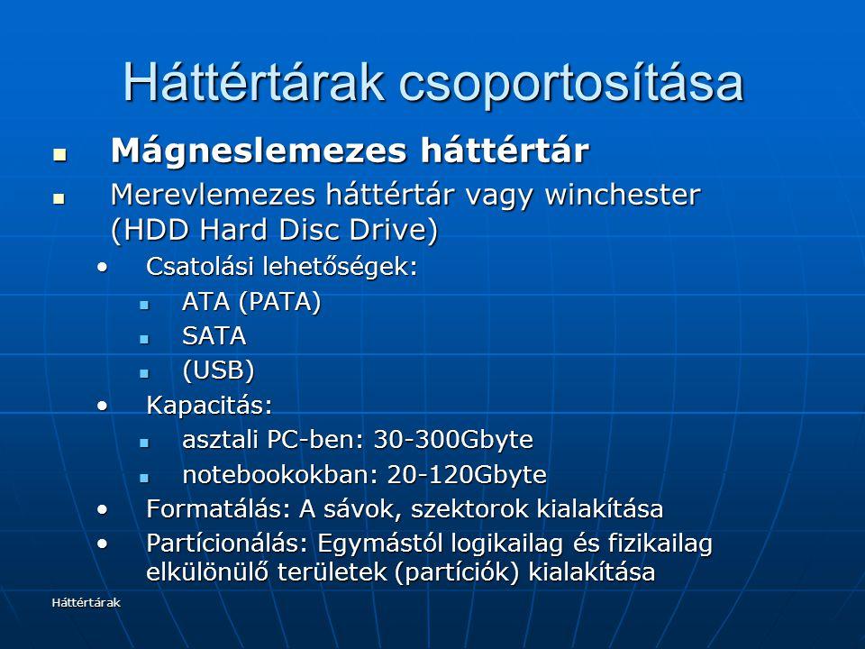 Háttértárak Háttértárak csoportosítása Mágneslemezes háttértár Mágneslemezes háttértár Merevlemezes háttértár vagy winchester (HDD Hard Disc Drive) Merevlemezes háttértár vagy winchester (HDD Hard Disc Drive) Csatolási lehetőségek:Csatolási lehetőségek: ATA (PATA) ATA (PATA) SATA SATA (USB) (USB) Kapacitás:Kapacitás: asztali PC-ben: 30-300Gbyte asztali PC-ben: 30-300Gbyte notebookokban: 20-120Gbyte notebookokban: 20-120Gbyte Formatálás: A sávok, szektorok kialakításaFormatálás: A sávok, szektorok kialakítása Partícionálás: Egymástól logikailag és fizikailag elkülönülő területek (partíciók) kialakításaPartícionálás: Egymástól logikailag és fizikailag elkülönülő területek (partíciók) kialakítása