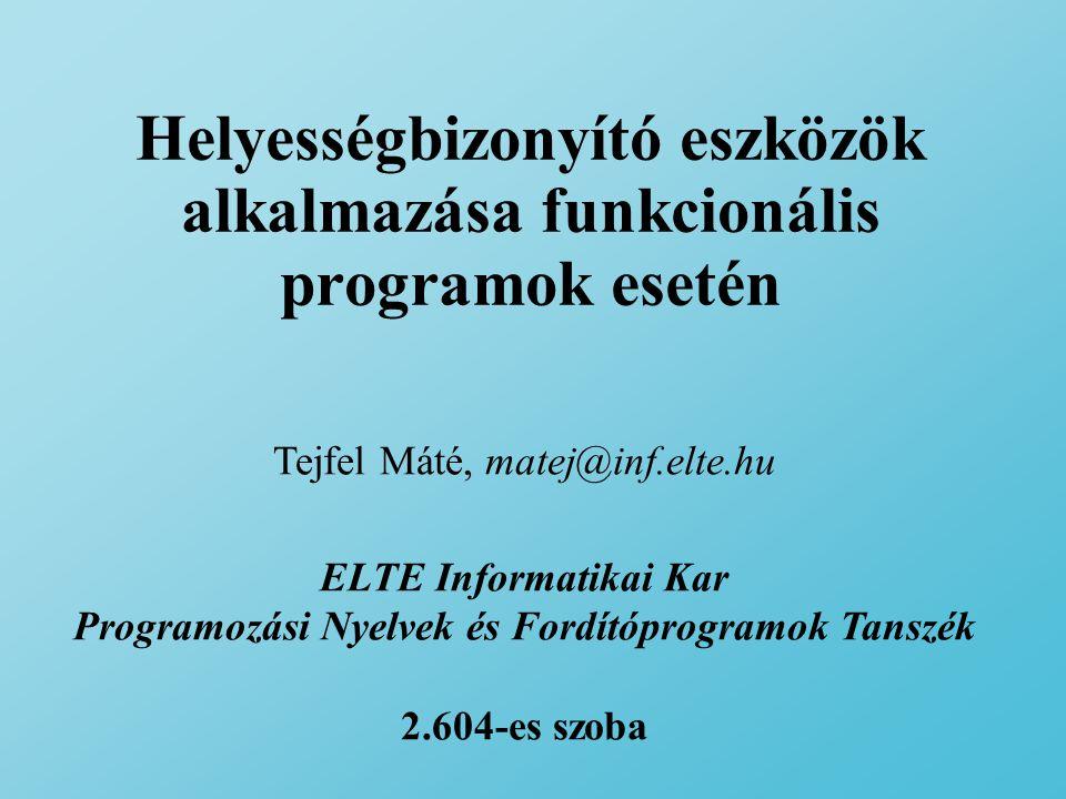 Helyességbizonyító eszközök alkalmazása funkcionális programok esetén Tejfel Máté, matej@inf.elte.hu ELTE Informatikai Kar Programozási Nyelvek és Fordítóprogramok Tanszék 2.604-es szoba