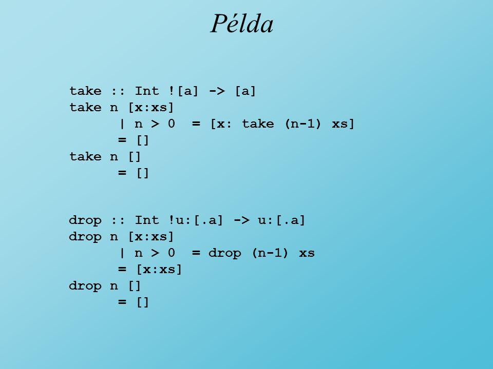 Példa take :: Int ![a] -> [a] take n [x:xs] | n > 0 = [x: take (n-1) xs] = [] take n [] = [] drop :: Int !u:[.a] -> u:[.a] drop n [x:xs] | n > 0 = drop (n-1) xs = [x:xs] drop n [] = []