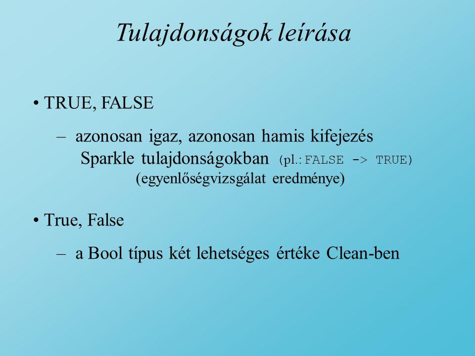 Tulajdonságok leírása TRUE, FALSE – azonosan igaz, azonosan hamis kifejezés Sparkle tulajdonságokban ( pl.: FALSE -> TRUE) (egyenlőségvizsgálat eredménye) True, False – a Bool típus két lehetséges értéke Clean-ben