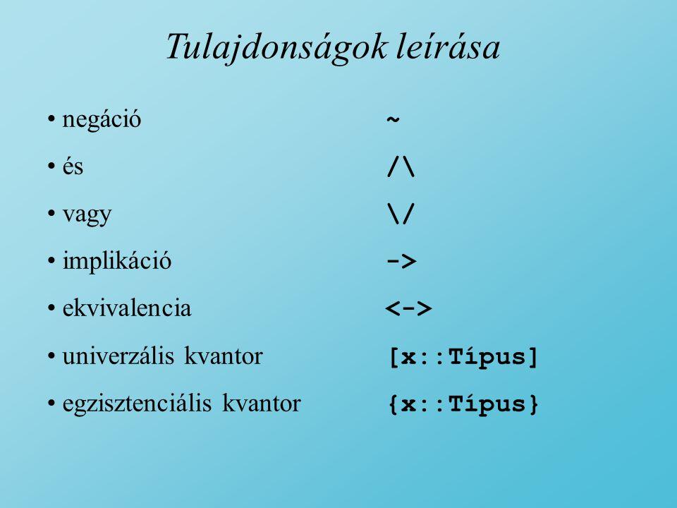 Tulajdonságok leírása negáció ~ és /\ vagy \/ implikáció -> ekvivalencia univerzális kvantor [x::Típus] egzisztenciális kvantor {x::Típus}