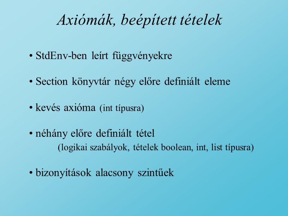 Axiómák, beépített tételek StdEnv-ben leírt függvényekre Section könyvtár négy előre definiált eleme kevés axióma (int típusra) néhány előre definiált tétel (logikai szabályok, tételek boolean, int, list típusra) bizonyítások alacsony szintűek