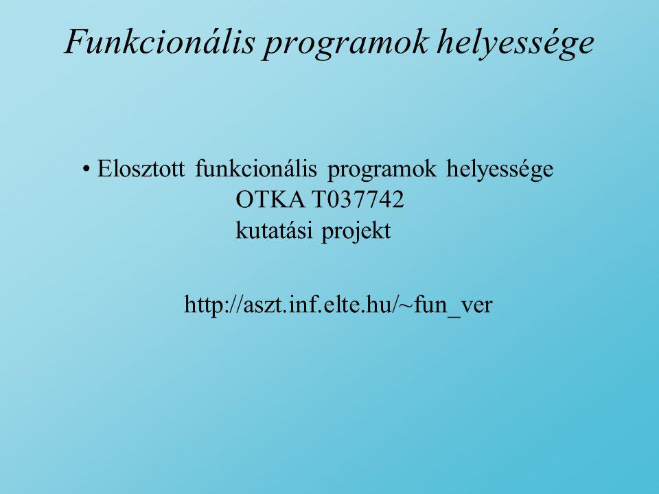 Funkcionális programok helyessége Elosztott funkcionális programok helyessége OTKA T037742 kutatási projekt http://aszt.inf.elte.hu/~fun_ver