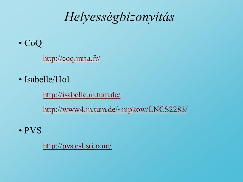 Helyességbizonyítás CoQ http://coq.inria.fr/ Isabelle/Hol http://isabelle.in.tum.de/ http://www4.in.tum.de/~nipkow/LNCS2283/ PVS http://pvs.csl.sri.com/
