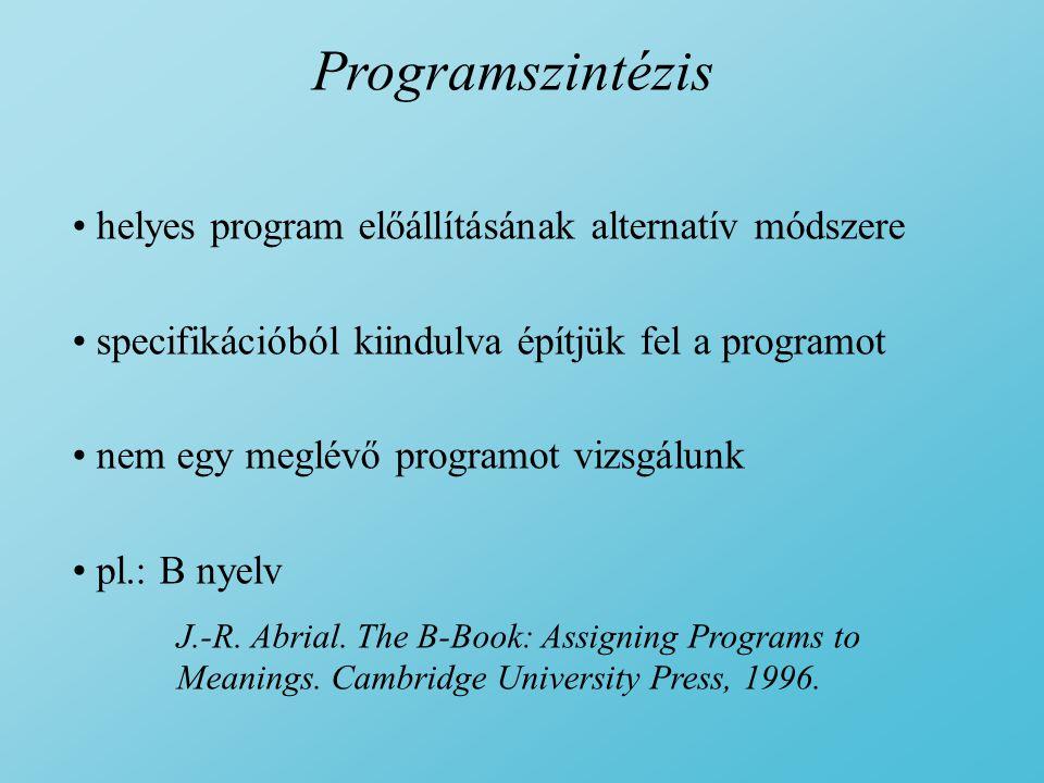 Programszintézis helyes program előállításának alternatív módszere specifikációból kiindulva építjük fel a programot nem egy meglévő programot vizsgálunk pl.: B nyelv J.-R.