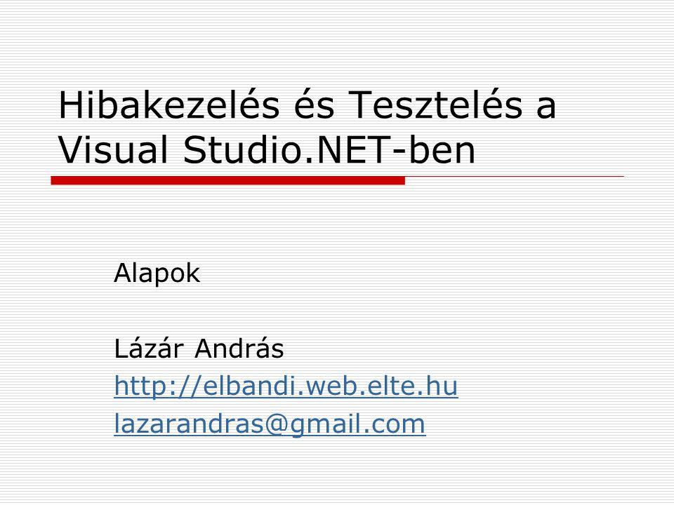 Hibakezelés és Tesztelés a Visual Studio.NET-ben Alapok Lázár András http://elbandi.web.elte.hu lazarandras@gmail.com