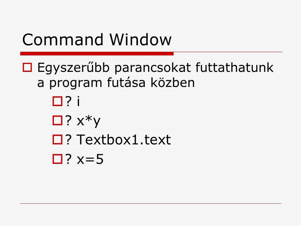 Command Window  Egyszerűbb parancsokat futtathatunk a program futása közben  ? i  ? x*y  ? Textbox1.text  ? x=5