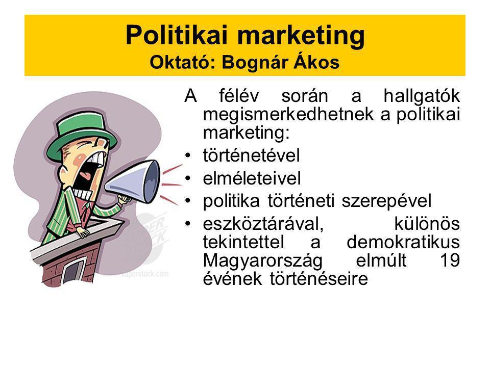 Politikai marketing Oktató: Bognár Ákos A félév során a hallgatók megismerkedhetnek a politikai marketing: történetével elméleteivel politika történet