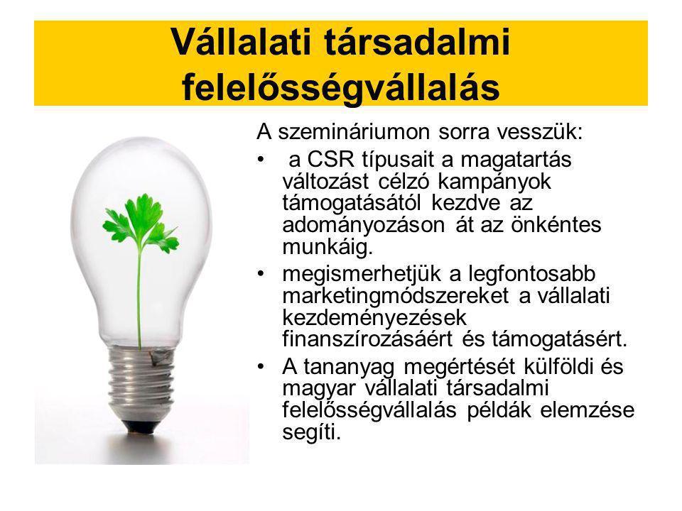 Vállalati társadalmi felelősségvállalás A szemináriumon sorra vesszük: a CSR típusait a magatartás változást célzó kampányok támogatásától kezdve az a