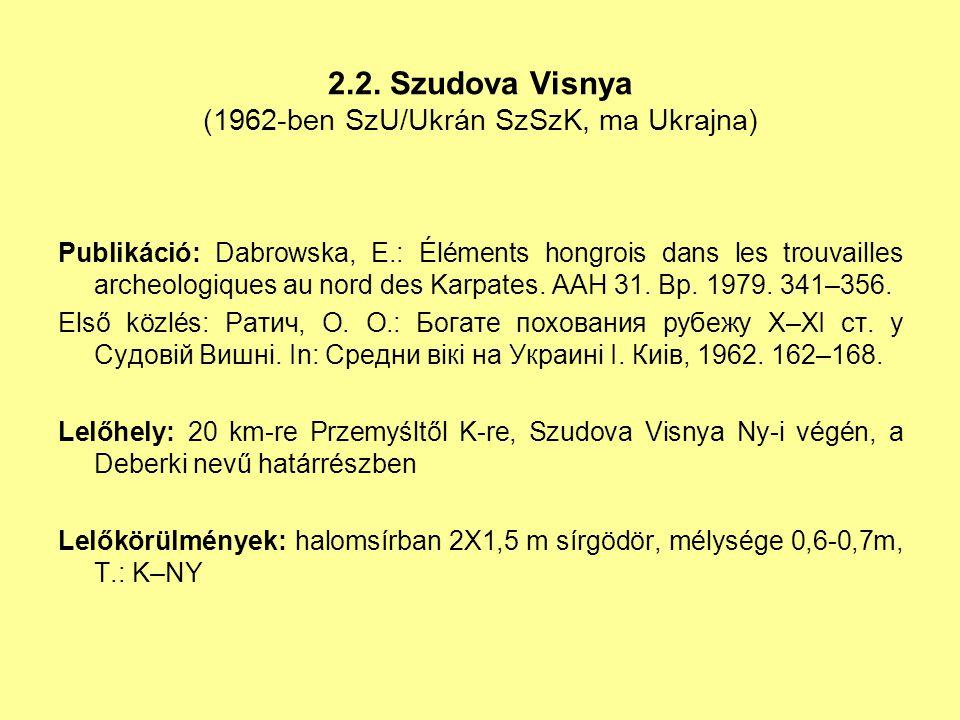 2.2. Szudova Visnya (1962-ben SzU/Ukrán SzSzK, ma Ukrajna) Publikáció: Dabrowska, E.: Éléments hongrois dans les trouvailles archeologiques au nord de