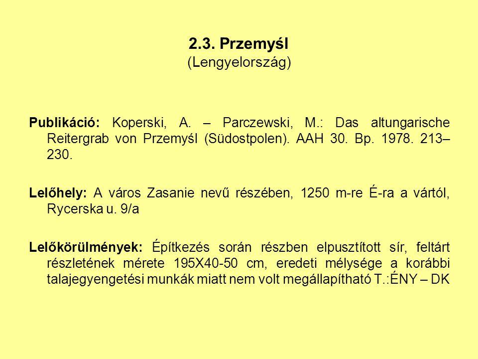 2.3. Przemyśl (Lengyelország) Publikáció: Koperski, A. – Parczewski, M.: Das altungarische Reitergrab von Przemyśl (Südostpolen). AAH 30. Bp. 1978. 21
