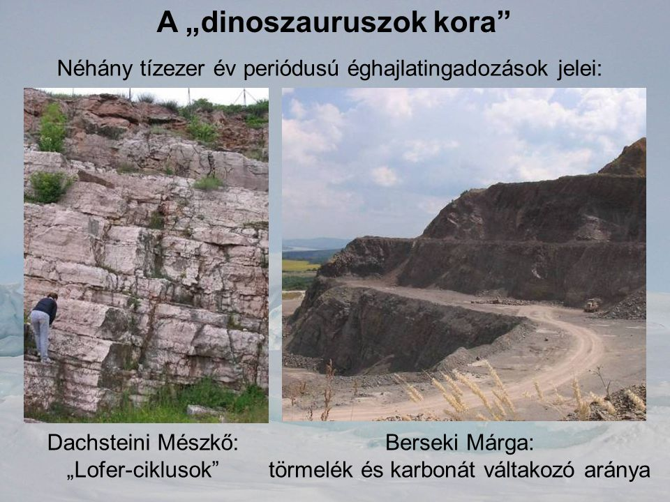 """A """"dinoszauruszok kora"""" Néhány tízezer év periódusú éghajlatingadozások jelei: Dachsteini Mészkő: """"Lofer-ciklusok"""" Berseki Márga: törmelék és karbonát"""