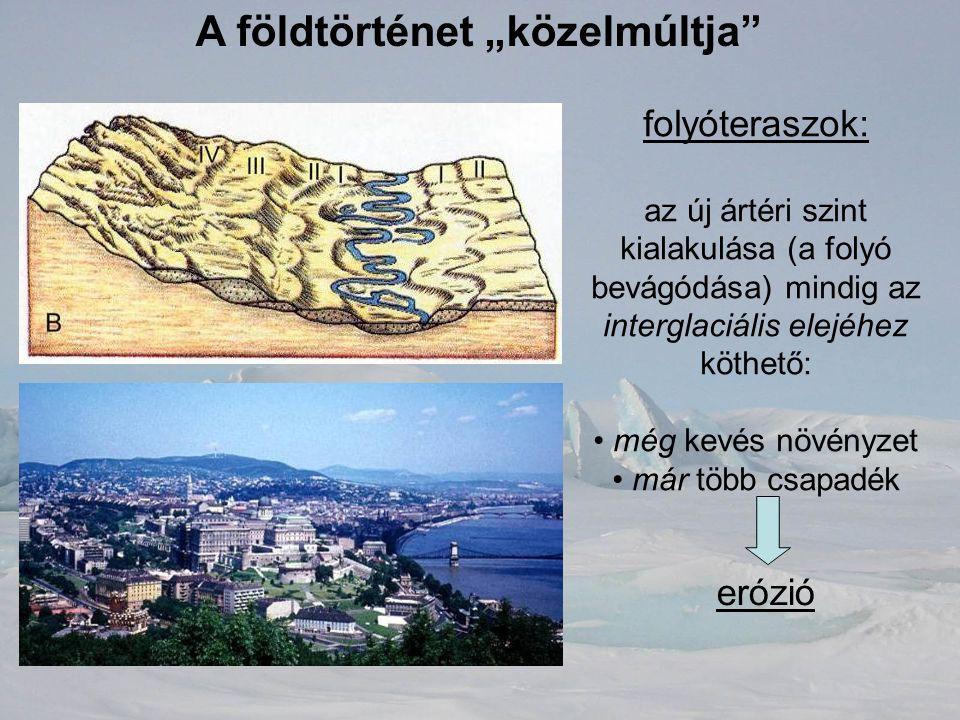 """A földtörténet """"közelmúltja"""" folyóteraszok: az új ártéri szint kialakulása (a folyó bevágódása) mindig az interglaciális elejéhez köthető: még kevés n"""