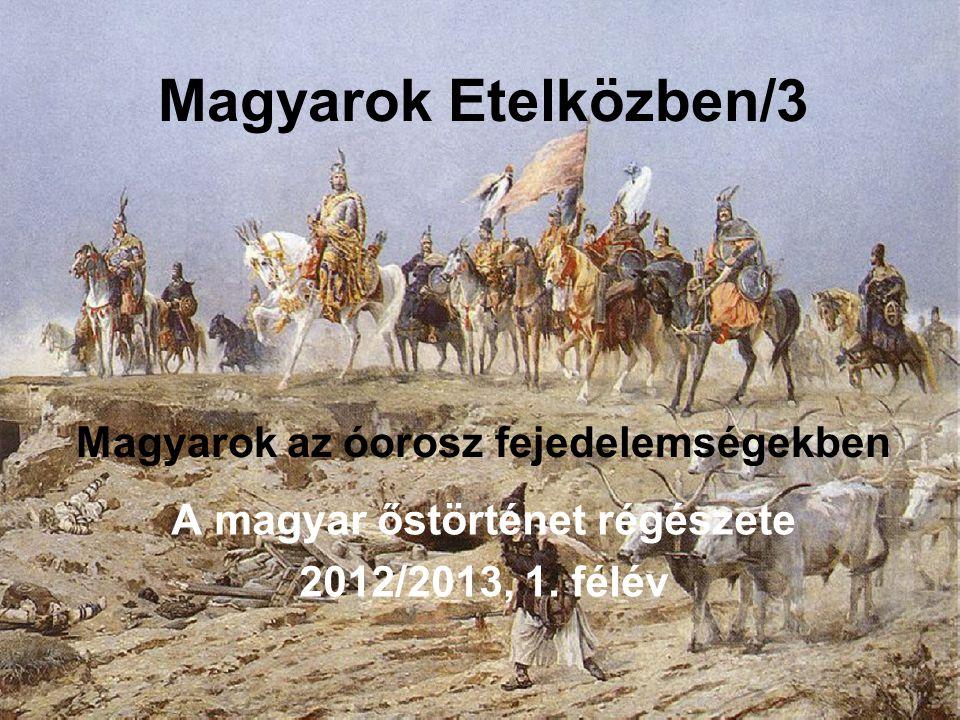 Magyarok Etelközben/3 Magyarok az óorosz fejedelemségekben A magyar őstörténet régészete 2012/2013, 1. félév