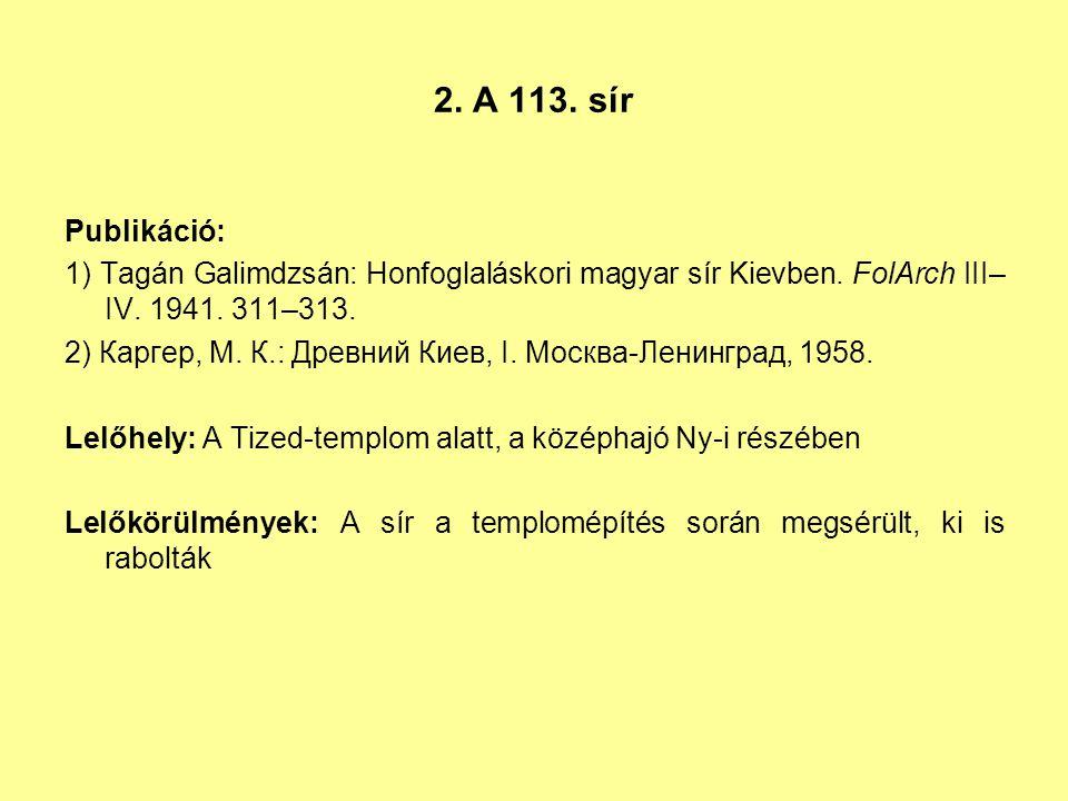 2. A 113. sír Publikáció: 1) Tagán Galimdzsán: Honfoglaláskori magyar sír Kievben. FolArch III– IV. 1941. 311–313. 2) Каргер, М. К.: Древний Киев, I.