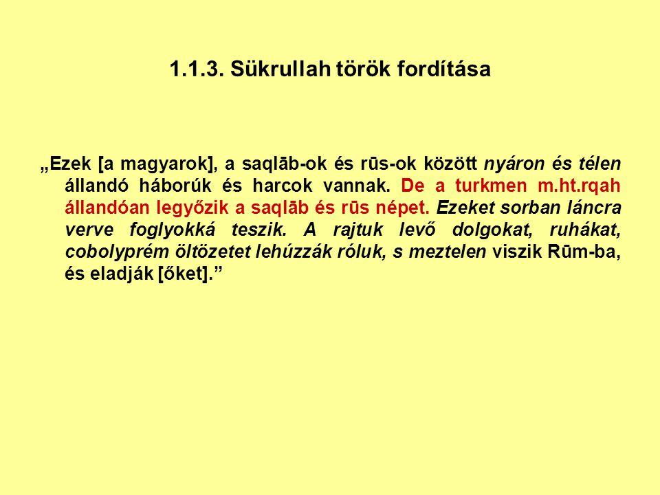 """1.1.3. Sükrullah török fordítása """"Ezek [a magyarok], a saqlāb-ok és rūs-ok között nyáron és télen állandó háborúk és harcok vannak. De a turkmen m.ht."""
