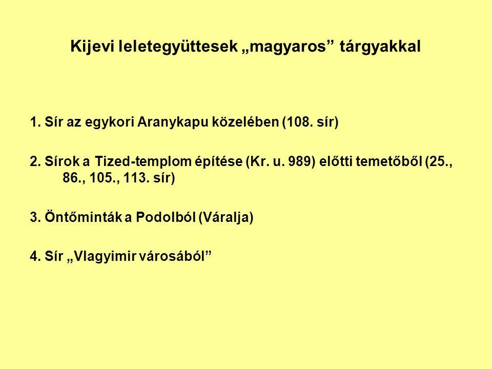 """Kijevi leletegyüttesek """"magyaros"""" tárgyakkal 1. Sír az egykori Aranykapu közelében (108. sír) 2. Sírok a Tized-templom építése (Kr. u. 989) előtti tem"""