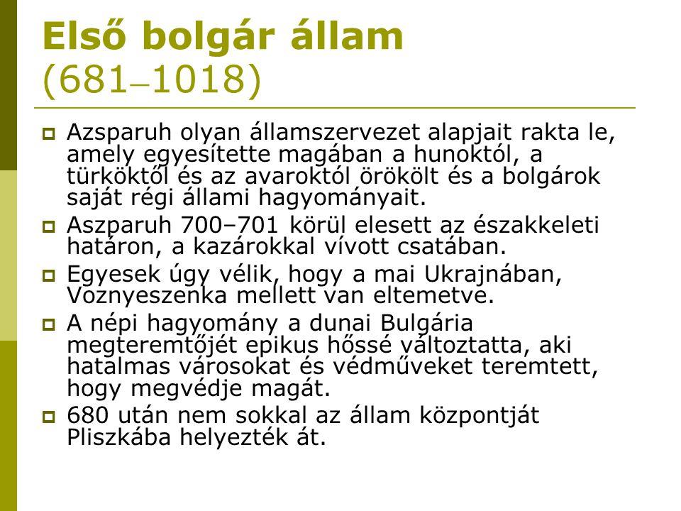 Első bolgár állam (681 – 1018)  Azsparuh olyan államszervezet alapjait rakta le, amely egyesítette magában a hunoktól, a türköktől és az avaroktól ör