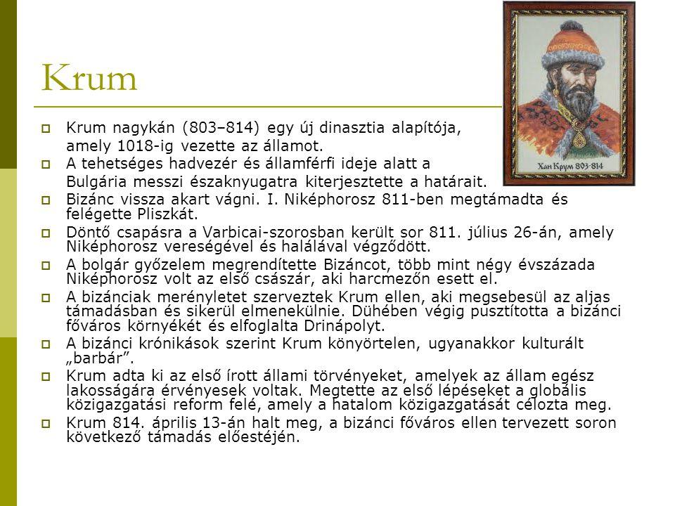 Krum  Krum nagykán (803–814) egy új dinasztia alapítója, amely 1018-ig vezette az államot.  A tehetséges hadvezér és államférfi ideje alatt a Bulgár