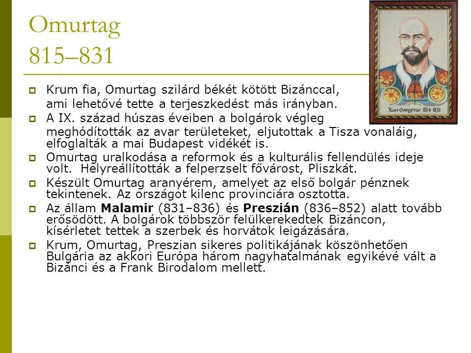 Omurtag 815–831  Krum fia, Omurtag szilárd békét kötött Bizánccal, ami lehetővé tette a terjeszkedést más irányban.  A IX. század húszas éveiben a b