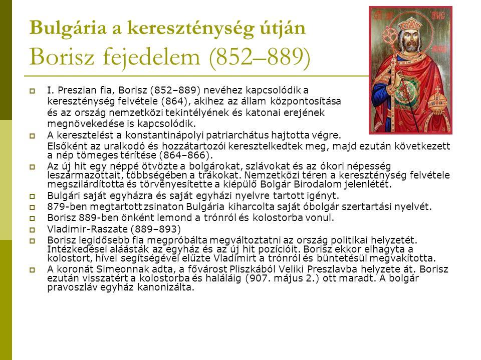 Bulgária a kereszténység útján Borisz fejedelem (852–889)  I. Preszian fia, Borisz (852–889) nevéhez kapcsolódik a kereszténység felvétele (864), aki