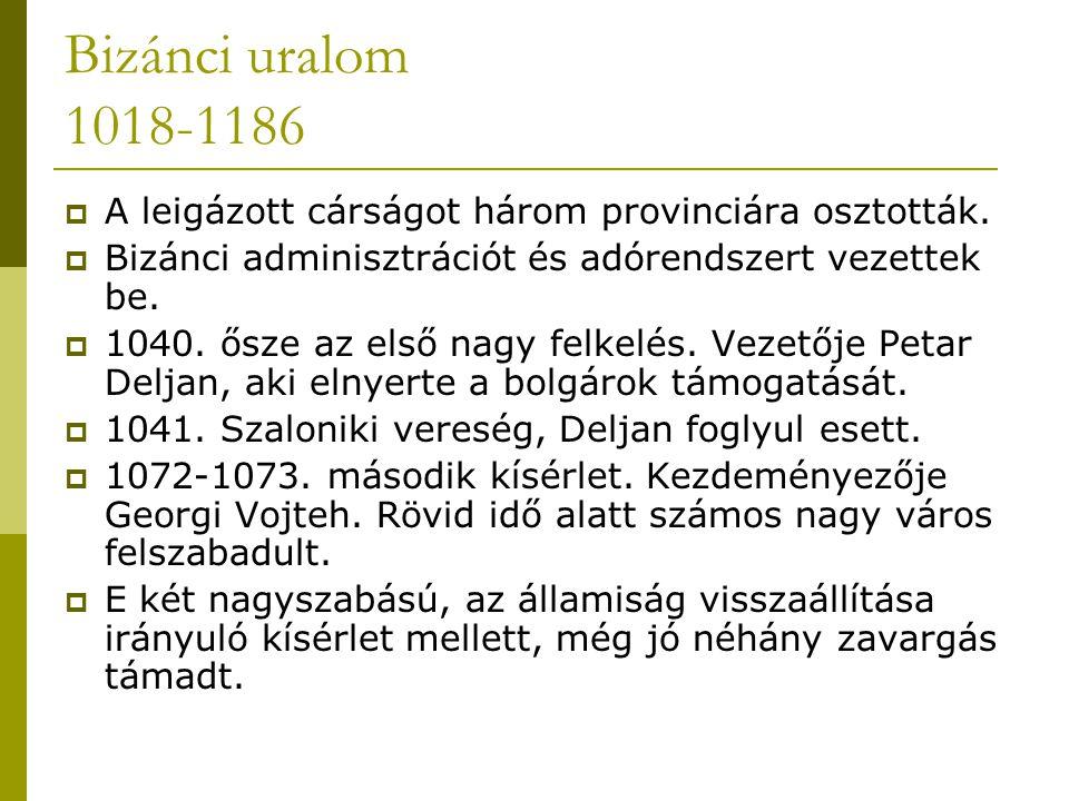 Bizánci uralom 1018-1186  A leigázott cárságot három provinciára osztották.  Bizánci adminisztrációt és adórendszert vezettek be.  1040. ősze az el