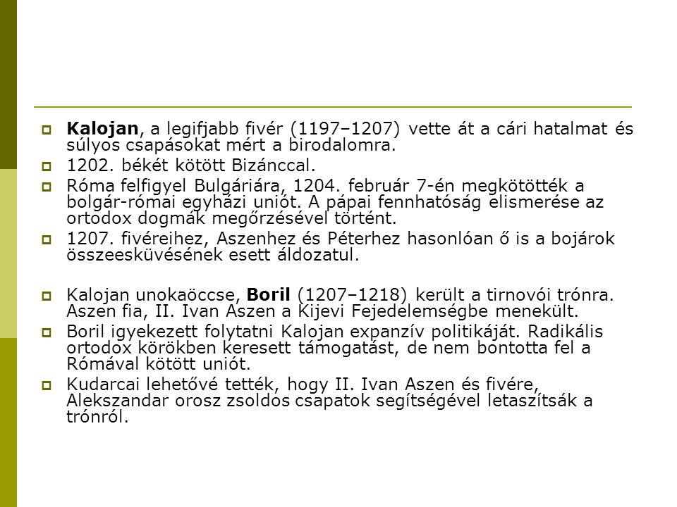  Kalojan, a legifjabb fivér (1197–1207) vette át a cári hatalmat és súlyos csapásokat mért a birodalomra.  1202. békét kötött Bizánccal.  Róma felf