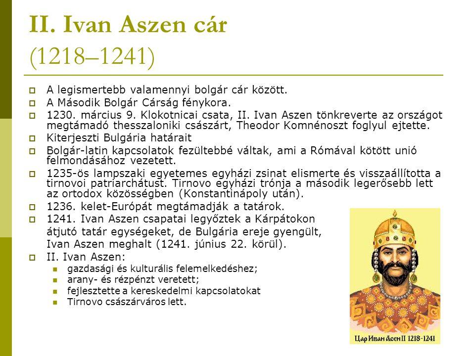 II. Ivan Aszen cár (1218–1241)  A legismertebb valamennyi bolgár cár között.  A Második Bolgár Cárság fénykora.  1230. március 9. Klokotnicai csata