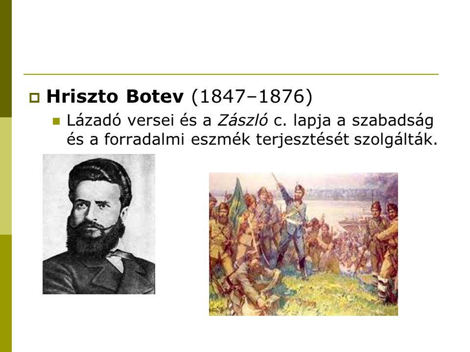  Hriszto Botev (1847–1876) Lázadó versei és a Zászló c. lapja a szabadság és a forradalmi eszmék terjesztését szolgálták.