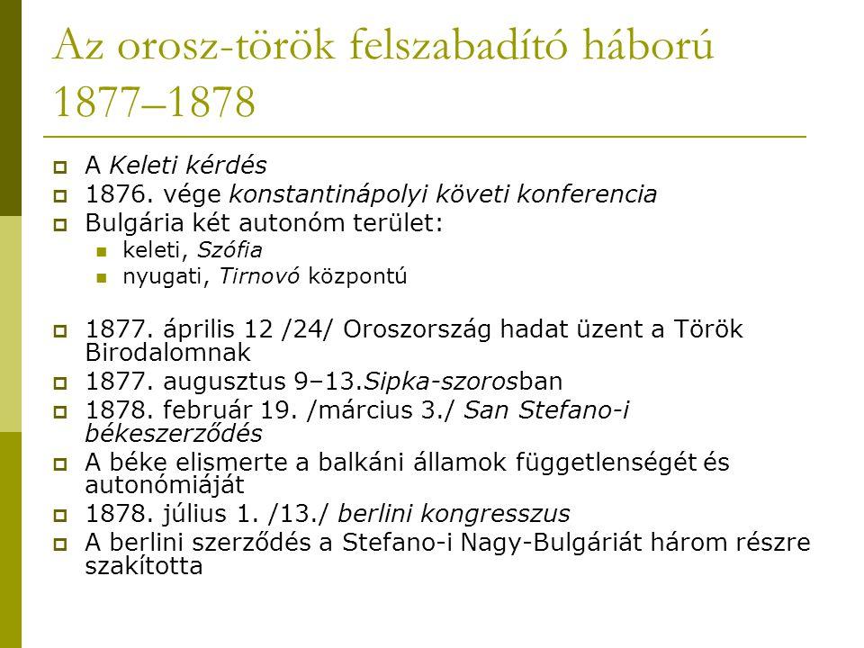 Az orosz-török felszabadító háború 1877–1878  A Keleti kérdés  1876. vége konstantinápolyi követi konferencia  Bulgária két autonóm terület: keleti