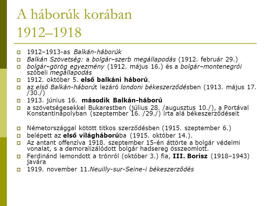 A háborúk korában 1912–1918  1912–1913-as Balkán-háborúk  Balkán Szövetség: a bolgár–szerb megállapodás (1912. február 29.)  bolgár–görög egyezmény