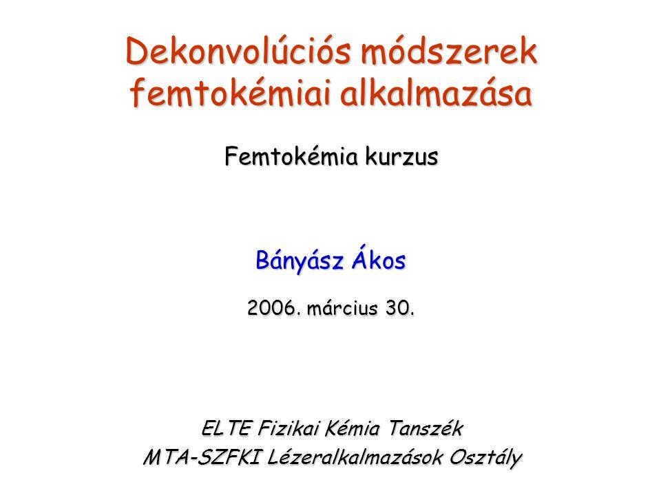 Dekonvolúciós módszerek femtokémiai alkalmazása Bányász Ákos 2006. március 30. ELTE Fizikai Kémia Tanszék MTA-SZFKI Lézeralkalmazások Osztály Femtokém