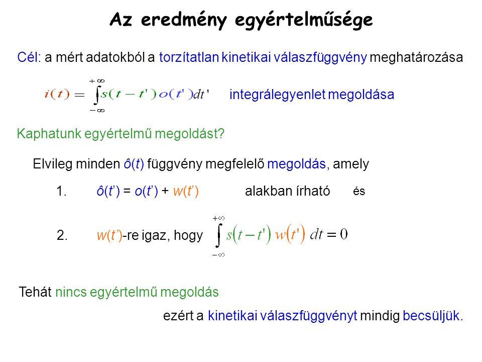 Az eredmény egyértelműsége Cél: a mért adatokból a torzítatlan kinetikai válaszfüggvény meghatározása dt ' integrálegyenlet megoldása Elvileg minden ô