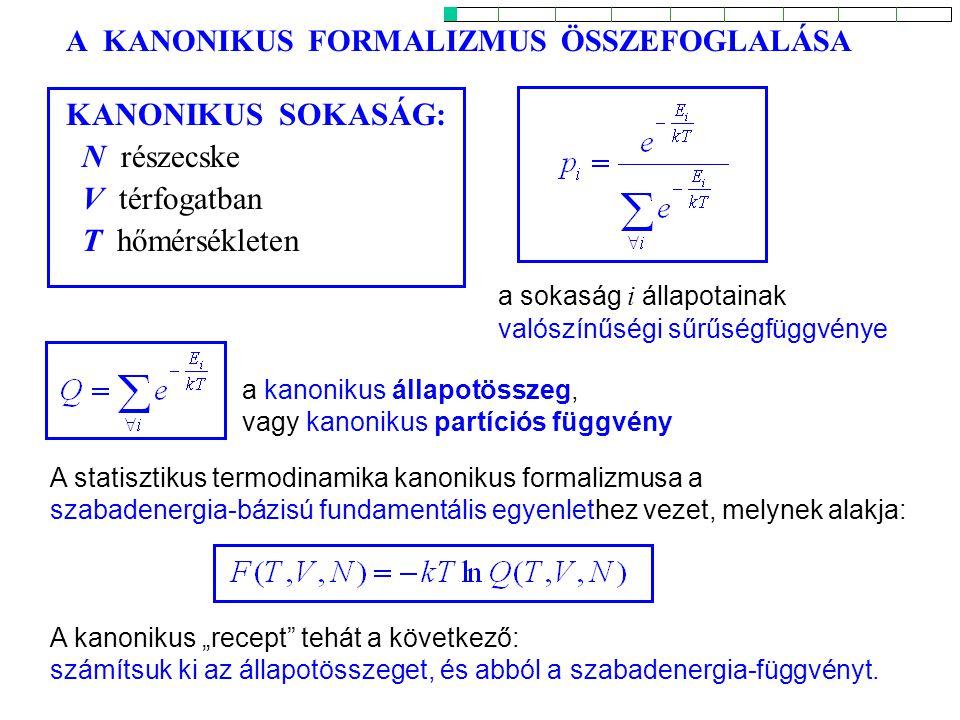 """A KANONIKUS FORMALIZMUS ÖSSZEFOGLALÁSA a sokaság i állapotainak valószínűségi sűrűségfüggvénye KANONIKUS SOKASÁG: N részecske V térfogatban T hőmérsékleten a kanonikus állapotösszeg, vagy kanonikus partíciós függvény A statisztikus termodinamika kanonikus formalizmusa a szabadenergia-bázisú fundamentális egyenlethez vezet, melynek alakja: A kanonikus """"recept tehát a következő: számítsuk ki az állapotösszeget, és abból a szabadenergia-függvényt."""