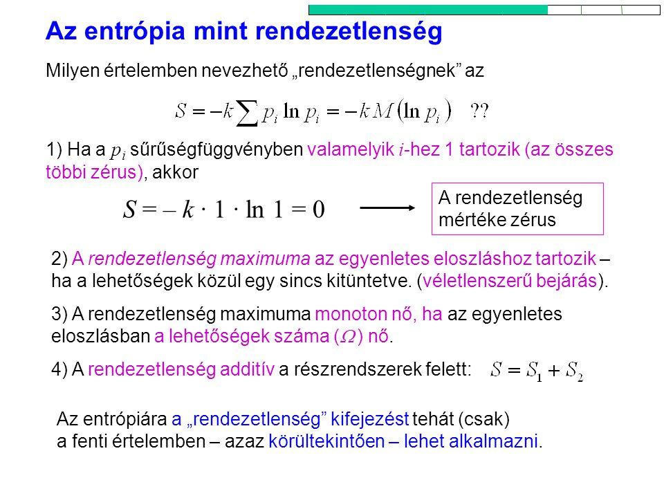 """Az entrópia mint rendezetlenség 3 A rendezetlenség mértéke zérus Milyen értelemben nevezhető """"rendezetlenségnek az 1) Ha a pi pi sűrűségfüggvényben valamelyik i -hez 1 tartozik (az összes többi zérus), akkor 2) A rendezetlenség maximuma az egyenletes eloszláshoz tartozik – ha a lehetőségek közül egy sincs kitüntetve."""