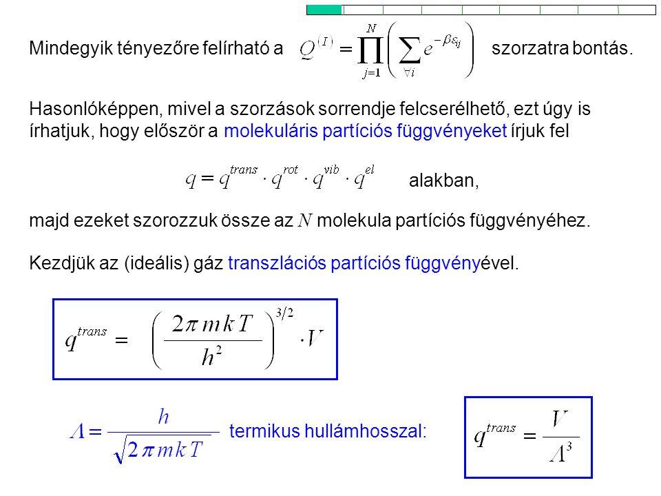 Ideális gázok 2 Hasonlóképpen, mivel a szorzások sorrendje felcserélhető, ezt úgy is írhatjuk, hogy először a molekuláris partíciós függvényeket írjuk fel Mindegyik tényezőre felírható a majd ezeket szorozzuk össze az N molekula partíciós függvényéhez.