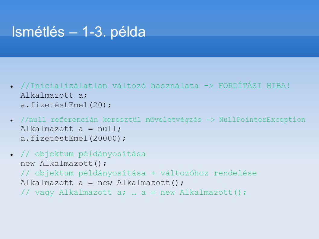 Ismétlés – 1-3. példa //Inicializálatlan változó használata -> FORDÍTÁSI HIBA! Alkalmazott a; a.fizetéstEmel(20); //null referencián keresztül művelet