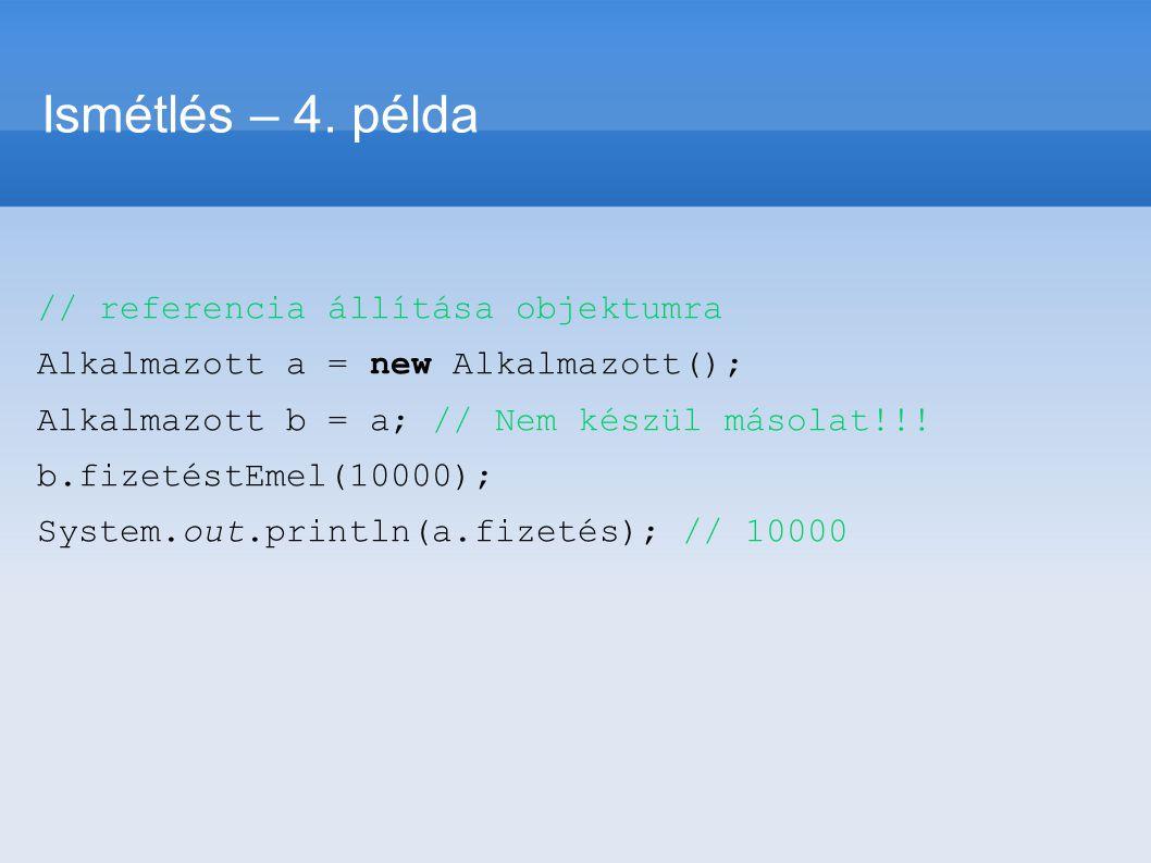 // referencia állítása objektumra Alkalmazott a = new Alkalmazott(); Alkalmazott b = a; // Nem készül másolat!!! b.fizetéstEmel(10000); System.out.pri