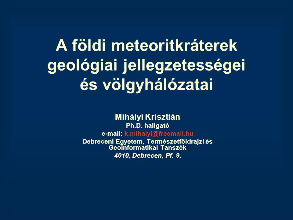 A földi meteoritkráterek geológiai jellegzetességei és völgyhálózatai Mihályi Krisztián Ph.D. hallgató e-mail: k.mihalyi@freemail.hu Debreceni Egyetem