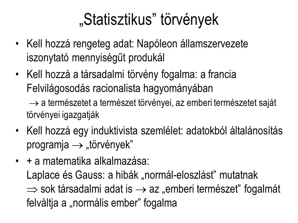 """""""Statisztikus törvények Kell hozzá rengeteg adat: Napóleon államszervezete iszonytató mennyiségűt produkál Kell hozzá a társadalmi törvény fogalma: a francia Felvilágosodás racionalista hagyományában  a természetet a természet törvényei, az emberi természetet saját törvényei igazgatják Kell hozzá egy induktivista szemlélet: adatokból általánosítás programja  """"törvények + a matematika alkalmazása: Laplace és Gauss: a hibák """"normál-eloszlást mutatnak  sok társadalmi adat is  az """"emberi természet fogalmát felváltja a """"normális ember fogalma"""