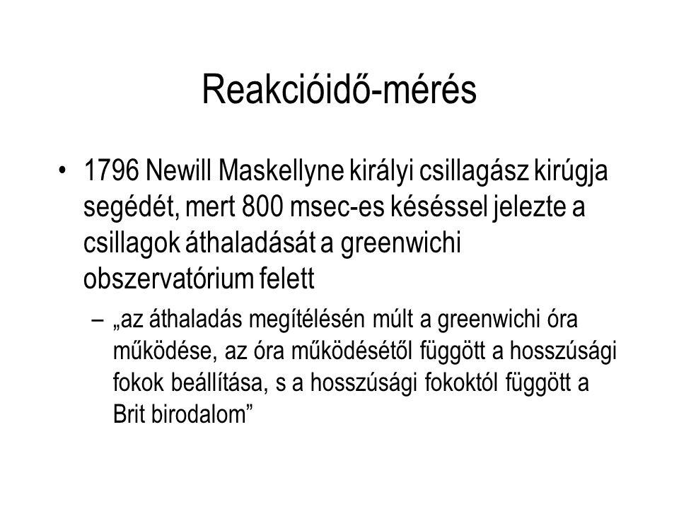 """Reakcióidő-mérés 1796 Newill Maskellyne királyi csillagász kirúgja segédét, mert 800 msec-es késéssel jelezte a csillagok áthaladását a greenwichi obszervatórium felett –""""az áthaladás megítélésén múlt a greenwichi óra működése, az óra működésétől függött a hosszúsági fokok beállítása, s a hosszúsági fokoktól függött a Brit birodalom"""