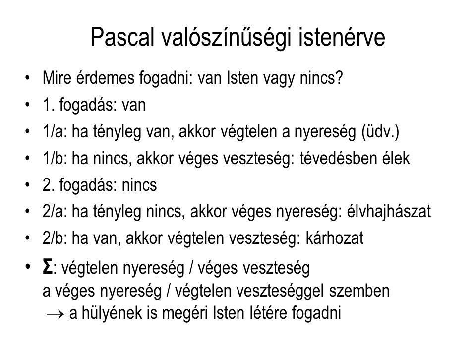 Pascal valószínűségi istenérve Mire érdemes fogadni: van Isten vagy nincs? 1. fogadás: van 1/a: ha tényleg van, akkor végtelen a nyereség (üdv.) 1/b: