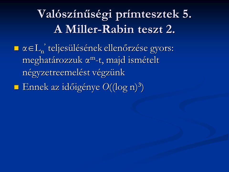 Valószínűségi prímtesztek 5. A Miller-Rabin teszt 2. α  L n ' teljesülésének ellenőrzése gyors: meghatározzuk α m -t, majd ismételt négyzetreemelést