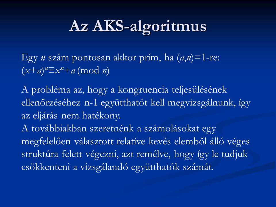 Az AKS-algoritmus Egy n szám pontosan akkor prím, ha (a,n)=1-re: (x+a) n ≡x n +a (mod n) A probléma az, hogy a kongruencia teljesülésének ellenőrzéséhez n-1 együtthatót kell megvizsgálnunk, így az eljárás nem hatékony.