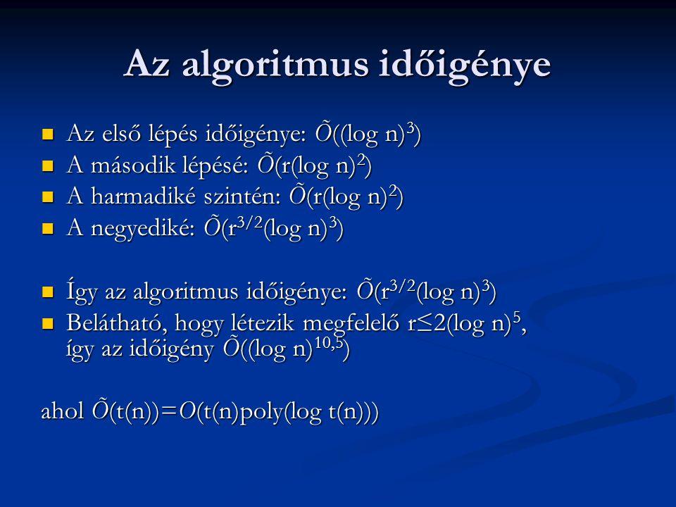 Az algoritmus időigénye Az első lépés időigénye: Õ((log n) 3 ) Az első lépés időigénye: Õ((log n) 3 ) A második lépésé: Õ(r(log n) 2 ) A második lépésé: Õ(r(log n) 2 ) A harmadiké szintén: Õ(r(log n) 2 ) A harmadiké szintén: Õ(r(log n) 2 ) A negyediké: Õ(r 3/2 (log n) 3 ) A negyediké: Õ(r 3/2 (log n) 3 ) Így az algoritmus időigénye: Õ(r 3/2 (log n) 3 ) Így az algoritmus időigénye: Õ(r 3/2 (log n) 3 ) Belátható, hogy létezik megfelelő r≤2(log n) 5, így az időigény Õ((log n) 10,5 ) Belátható, hogy létezik megfelelő r≤2(log n) 5, így az időigény Õ((log n) 10,5 ) ahol Õ(t(n))=O(t(n)poly(log t(n)))