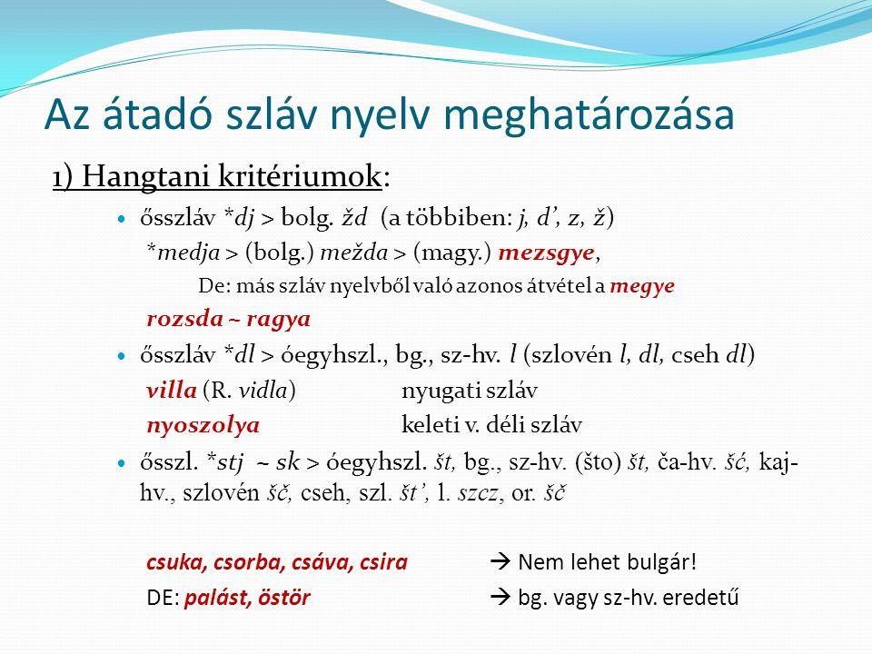 Az átadó szláv nyelv meghatározása 1) Hangtani kritériumok: ősszláv *dj > bolg. žd (a többiben: j, d', z, ž) *medja > (bolg.) mežda > (magy.) mezsgye,